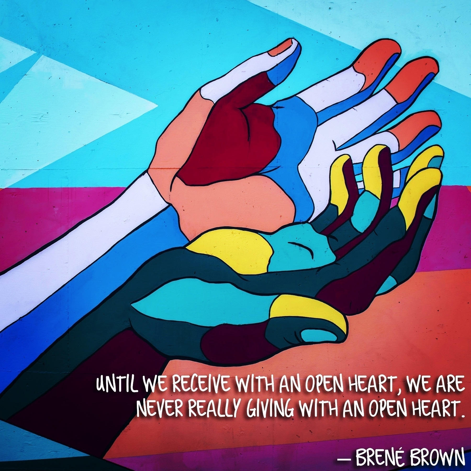 "Two colorful hands in a mural with a quote by Brené Brown underneath, ""Until we receive with an open heart, we are never really giving with an open heart."""
